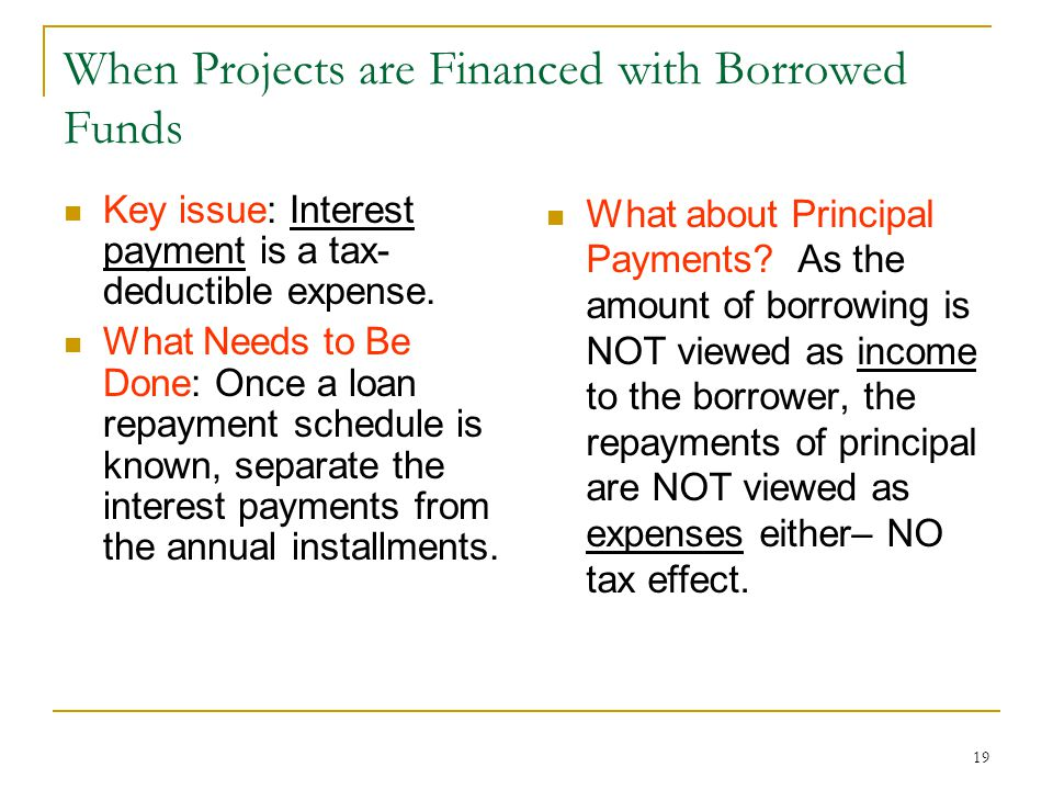 19 When Projects are Financed with Borrowed Funds Key issue: Interest payment is a tax- deductible expense.