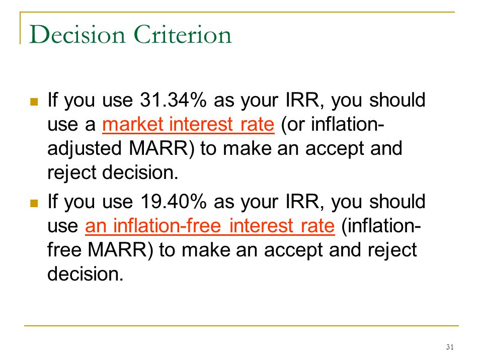 31 Decision Criterion If you use 31.34% as your IRR, you should use a market interest rate (or inflation- adjusted MARR) to make an accept and reject decision.