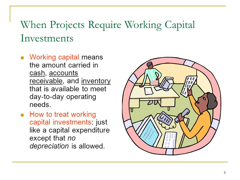 8 When Projects Require Working Capital Investments Working capital means the amount carried in cash, accounts receivable, and inventory that is available to meet day-to-day operating needs.
