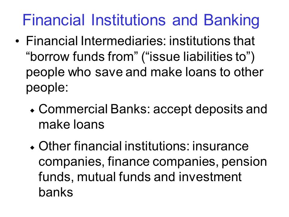 "Financial Institutions and Banking Financial Intermediaries: institutions that ""borrow funds from"" (""issue liabilities to"") people who save and make l"