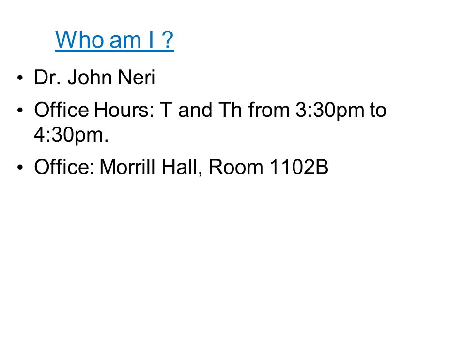 Who am I ? Dr. John Neri Office Hours: T and Th from 3:30pm to 4:30pm. Office: Morrill Hall, Room 1102B