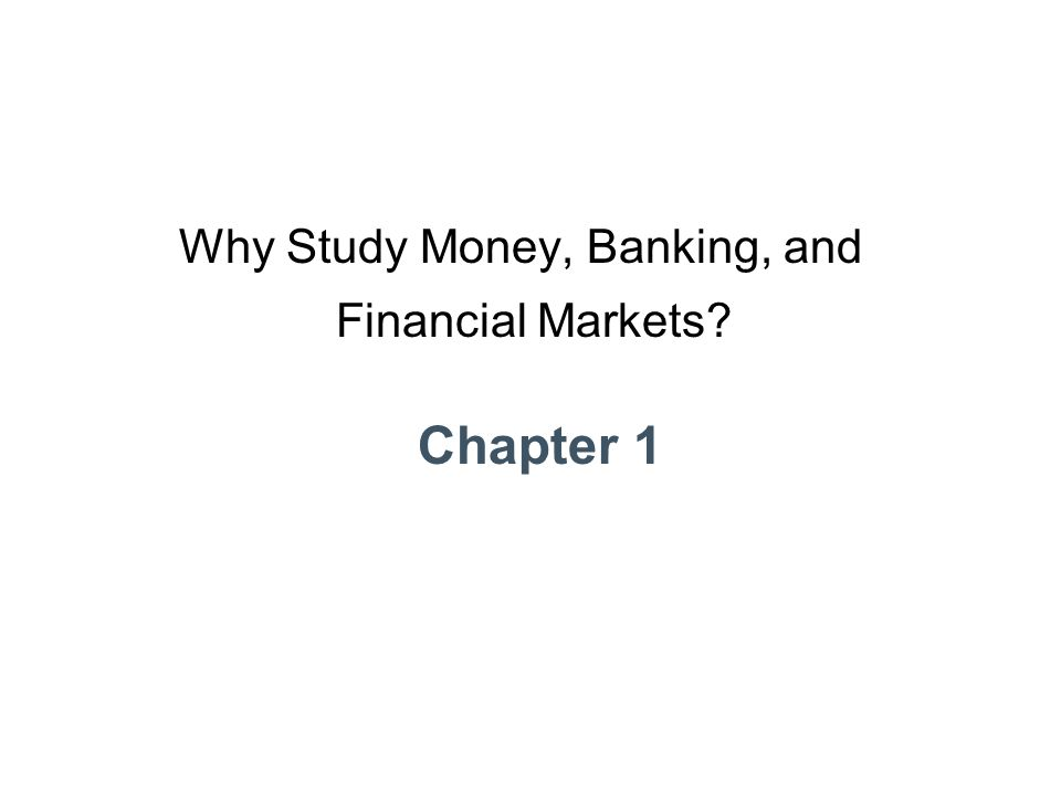 Chapter 1 Why Study Money, Banking, and Financial Markets?