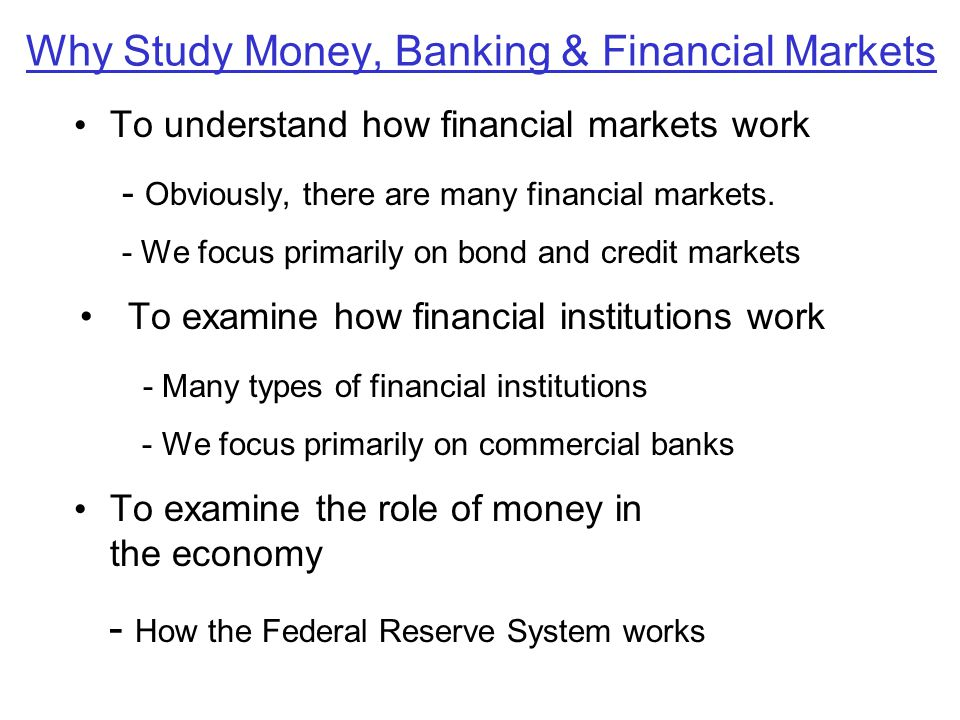 Why Study Money, Banking & Financial Markets To understand how financial markets work - Obviously, there are many financial markets. - We focus primar