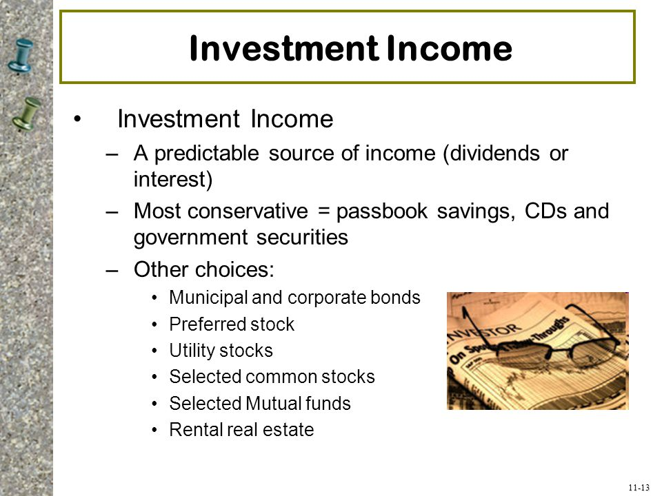 11-13 Investment Income –A predictable source of income (dividends or interest) –Most conservative = passbook savings, CDs and government securities –