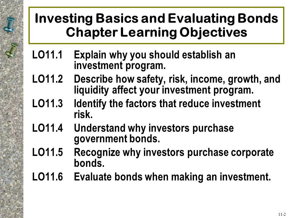 11-2 Investing Basics and Evaluating Bonds Chapter Learning Objectives LO11.1Explain why you should establish an investment program. LO11.2Describe ho