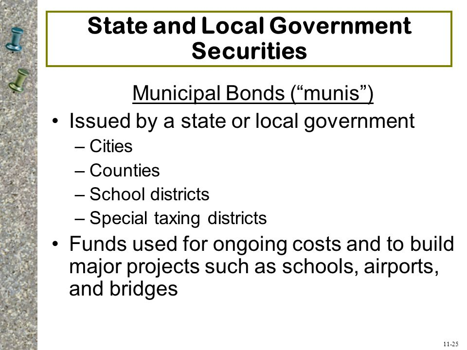 """11-25 State and Local Government Securities Municipal Bonds (""""munis"""") Issued by a state or local government –Cities –Counties –School districts –Speci"""