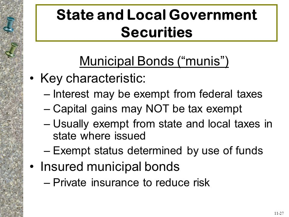 """11-27 State and Local Government Securities Municipal Bonds (""""munis"""") Key characteristic: –Interest may be exempt from federal taxes –Capital gains ma"""