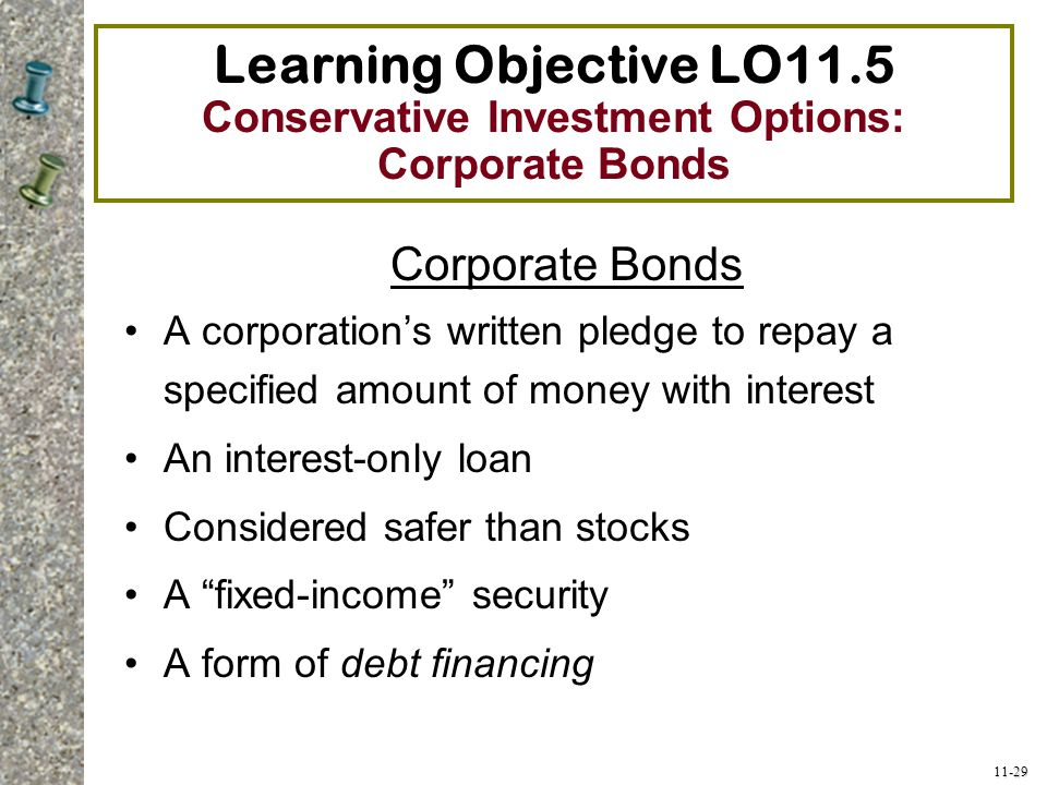11-29 Learning Objective LO11.5 Conservative Investment Options: Corporate Bonds Corporate Bonds A corporation's written pledge to repay a specified a