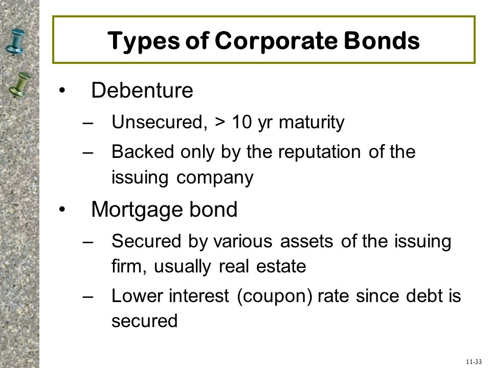11-33 Types of Corporate Bonds Debenture –Unsecured, > 10 yr maturity –Backed only by the reputation of the issuing company Mortgage bond –Secured by