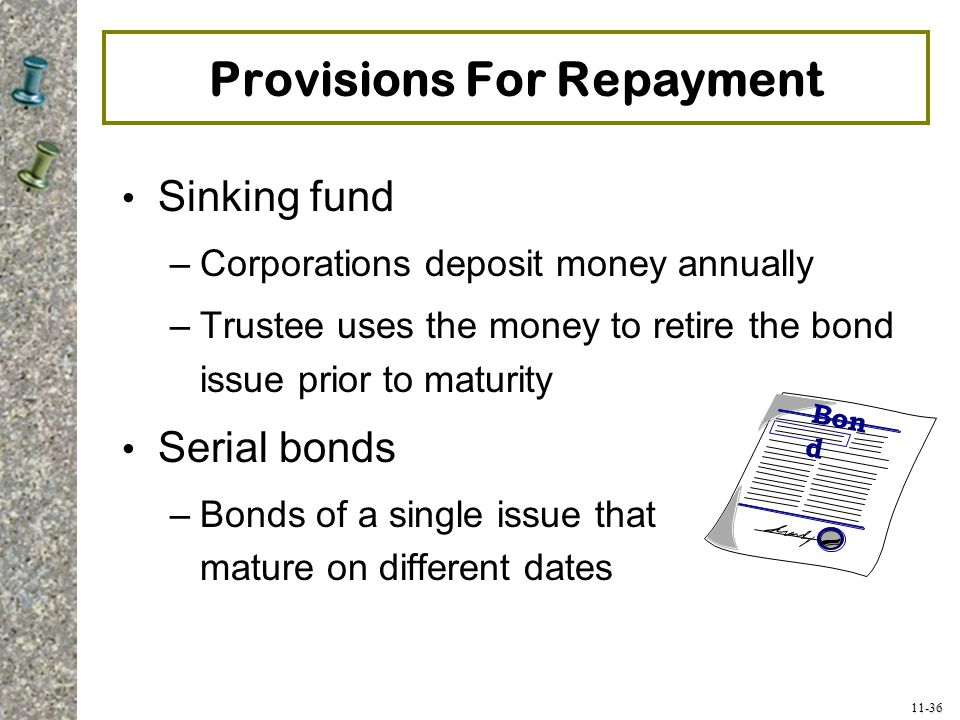 11-36 Provisions For Repayment Sinking fund –Corporations deposit money annually –Trustee uses the money to retire the bond issue prior to maturity Se