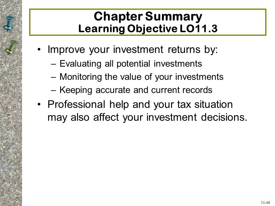 11-46 Chapter Summary Learning Objective LO11.3 Improve your investment returns by: –Evaluating all potential investments –Monitoring the value of you