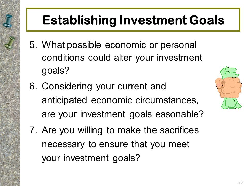 11-5 Establishing Investment Goals 5.What possible economic or personal conditions could alter your investment goals? 6.Considering your current and a
