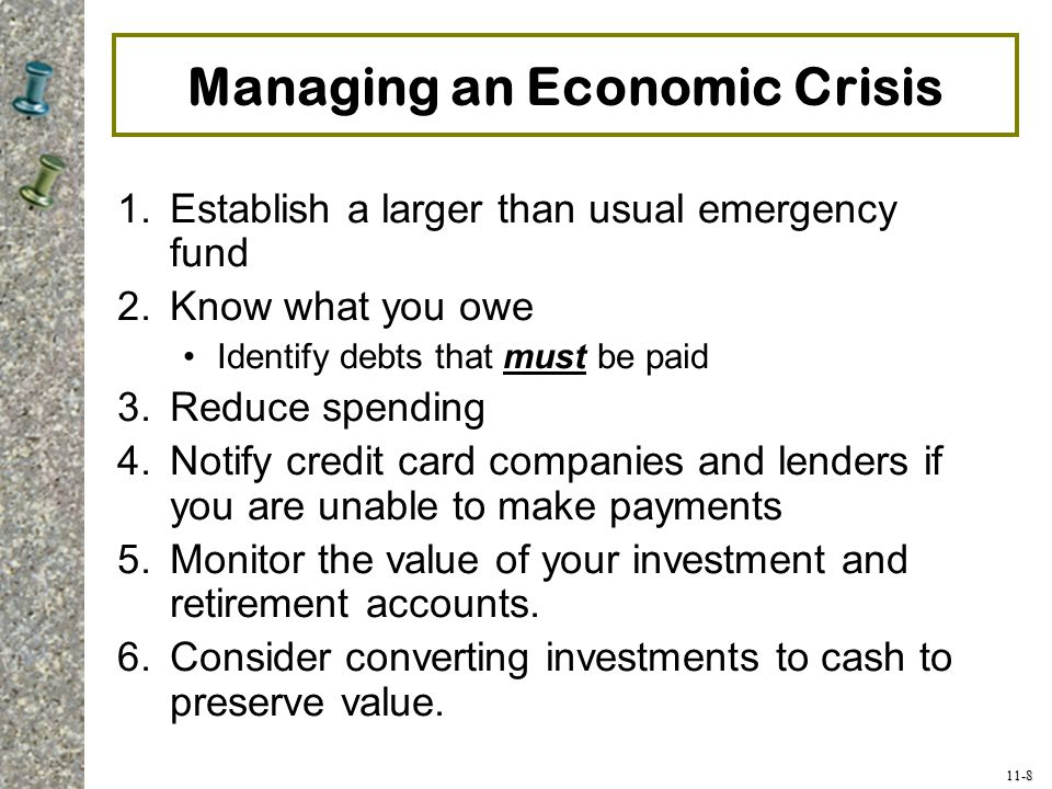 11-8 Managing an Economic Crisis 1.Establish a larger than usual emergency fund 2.Know what you owe Identify debts that must be paid 3.Reduce spending