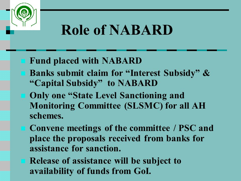 Role of NABARD Fund placed with NABARD Banks submit claim for Interest Subsidy & Capital Subsidy to NABARD Only one State Level Sanctioning and Monitoring Committee (SLSMC) for all AH schemes.