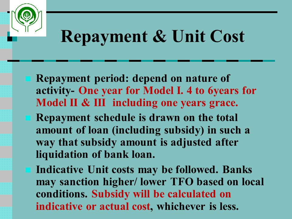 Repayment & Unit Cost Repayment period: depend on nature of activity- One year for Model I.