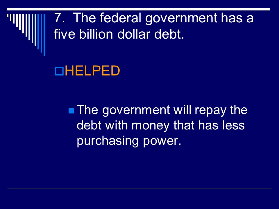7. The federal government has a five billion dollar debt.  HELPED The government will repay the debt with money that has less purchasing power.