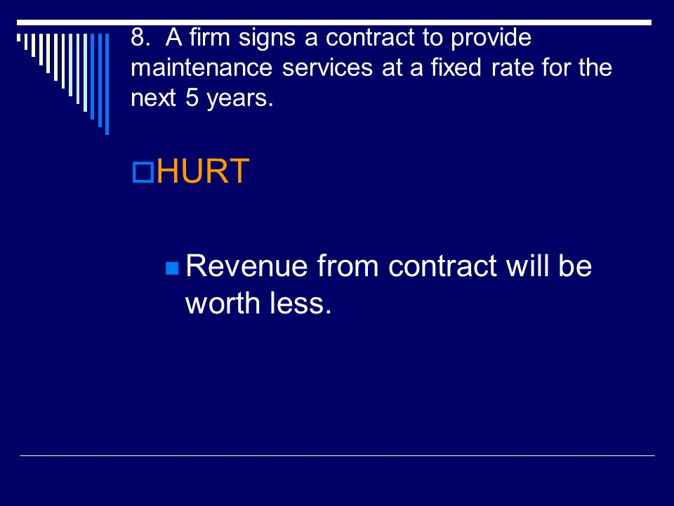 8. A firm signs a contract to provide maintenance services at a fixed rate for the next 5 years.  HURT Revenue from contract will be worth less.