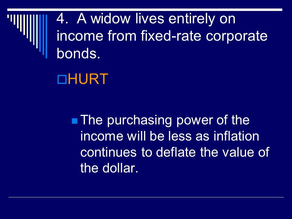 4.A widow lives entirely on income from fixed-rate corporate bonds.