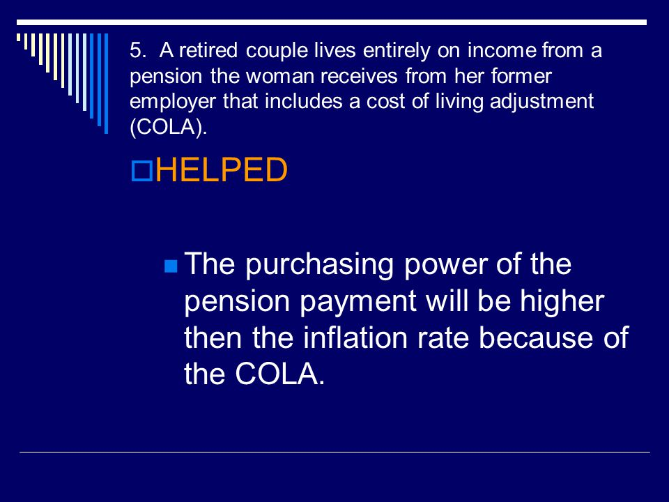 5. A retired couple lives entirely on income from a pension the woman receives from her former employer that includes a cost of living adjustment (COL