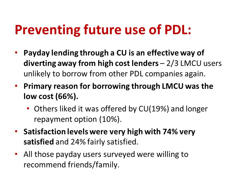 Preventing future use of PDL: Payday lending through a CU is an effective way of diverting away from high cost lenders – 2/3 LMCU users unlikely to borrow from other PDL companies again.