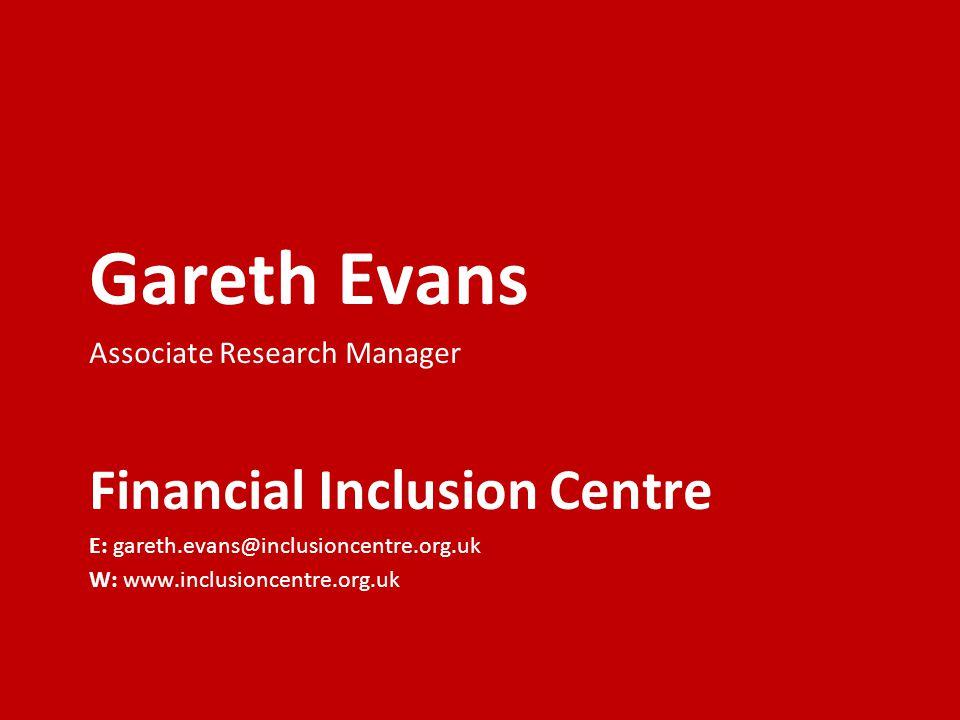 Gareth Evans Associate Research Manager Financial Inclusion Centre E: gareth.evans@inclusioncentre.org.uk W: www.inclusioncentre.org.uk