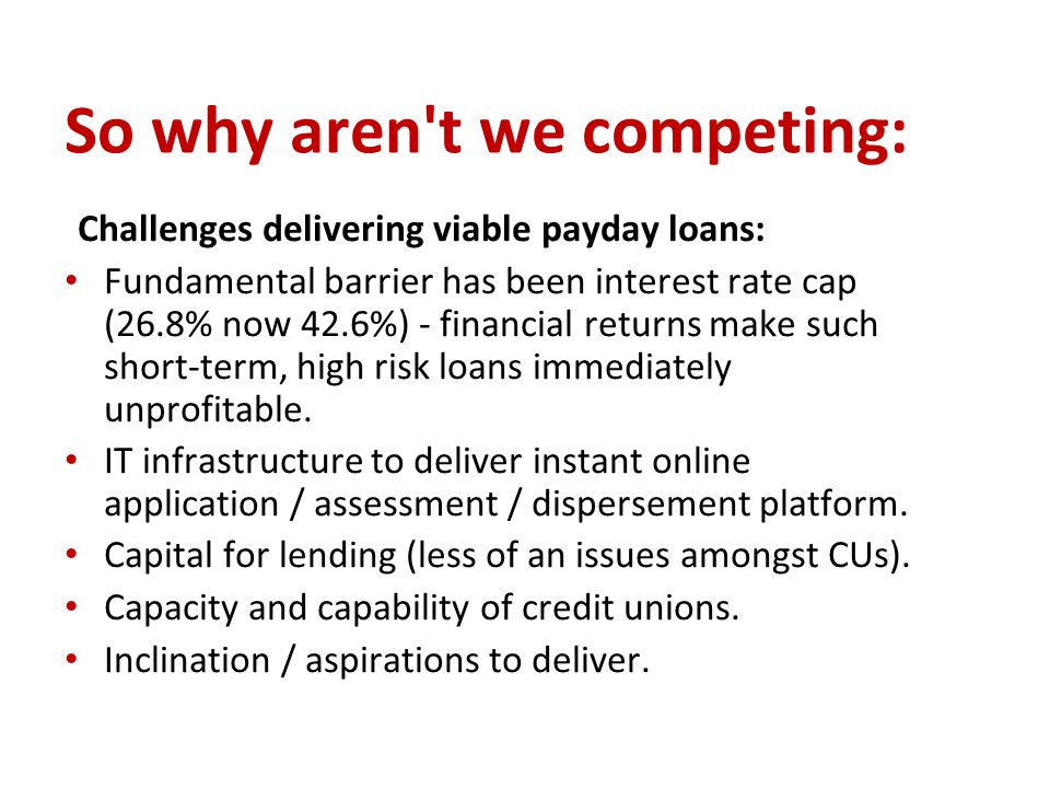 So why aren't we competing: Challenges delivering viable payday loans: Fundamental barrier has been interest rate cap (26.8% now 42.6%) - financial re