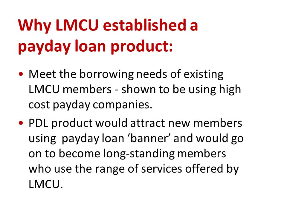 Why LMCU established a payday loan product: Meet the borrowing needs of existing LMCU members - shown to be using high cost payday companies.