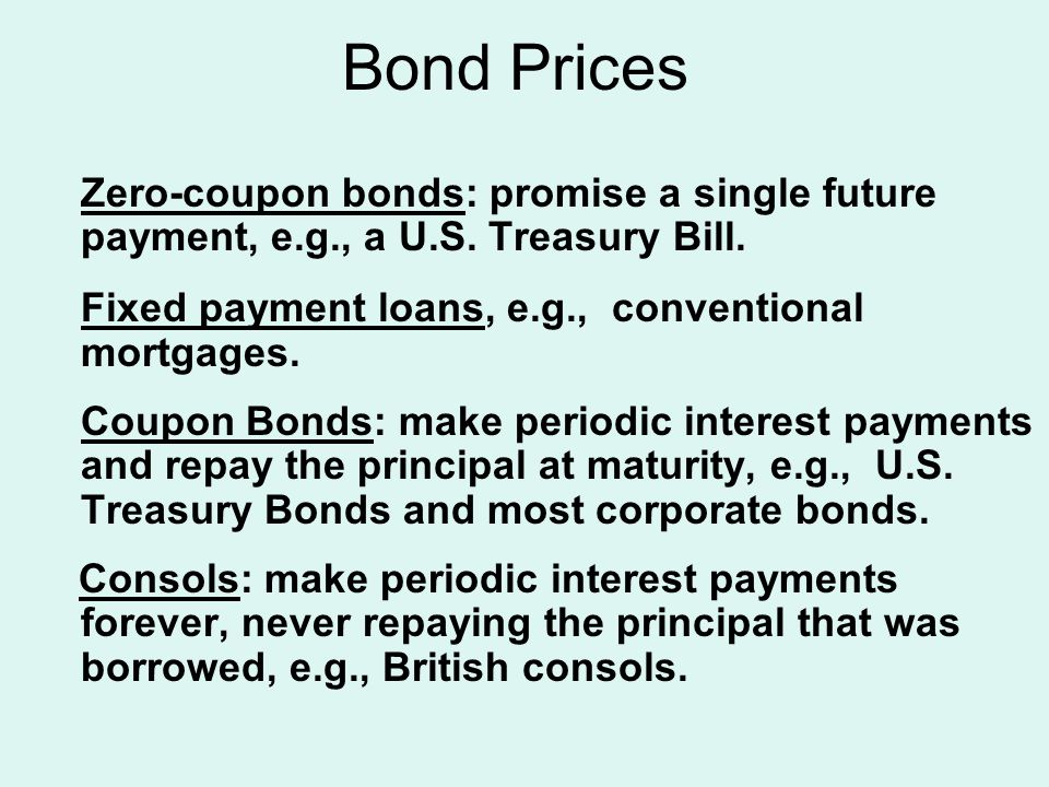Bond Prices Zero-coupon bonds: promise a single future payment, e.g., a U.S. Treasury Bill. Fixed payment loans, e.g., conventional mortgages. Coupon