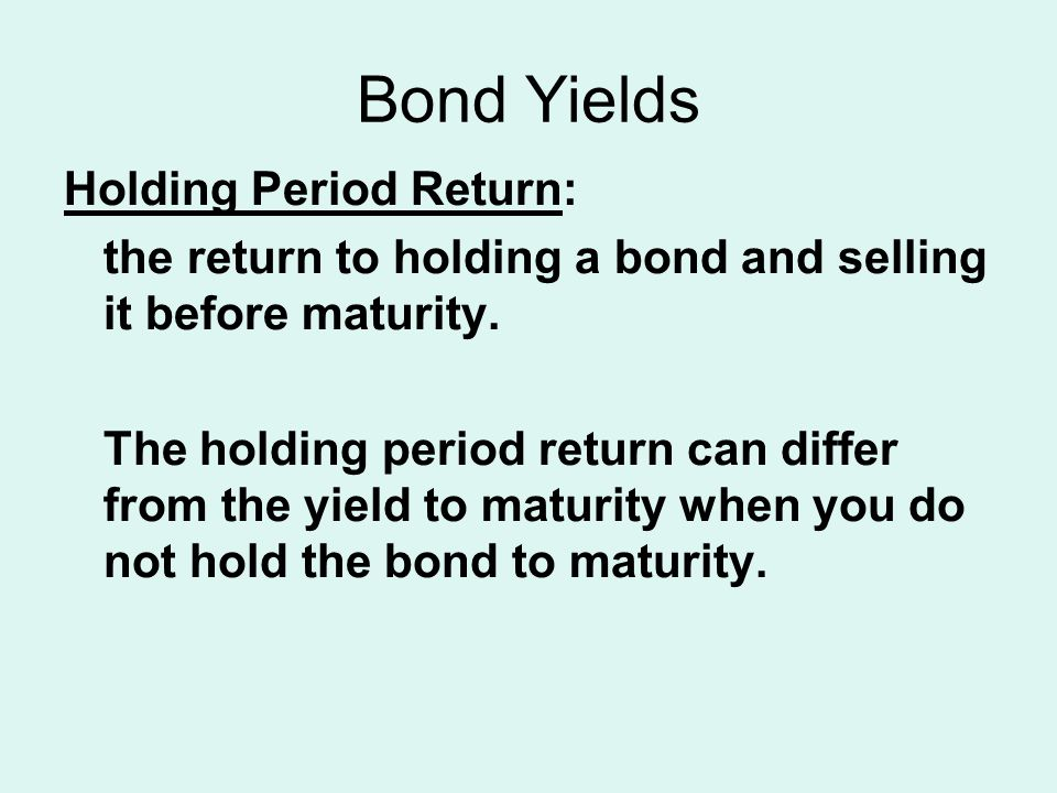 Bond Yields Holding Period Return: the return to holding a bond and selling it before maturity. The holding period return can differ from the yield to