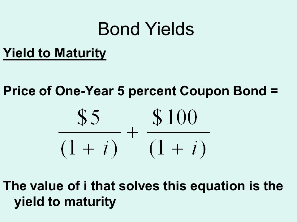 Bond Yields Yield to Maturity Price of One-Year 5 percent Coupon Bond = The value of i that solves this equation is the yield to maturity