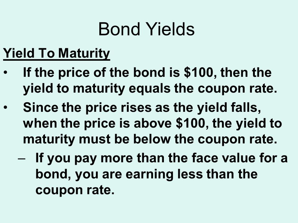 Bond Yields Yield To Maturity If the price of the bond is $100, then the yield to maturity equals the coupon rate. Since the price rises as the yield