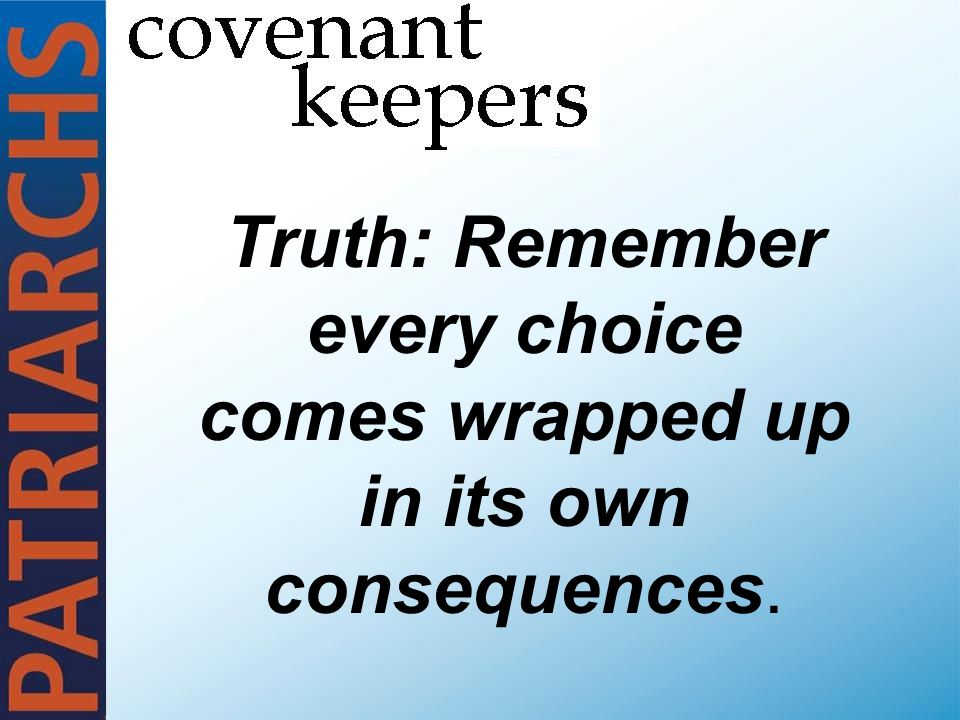 Truth: Remember every choice comes wrapped up in its own consequences.