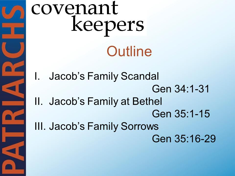 Outline I.Jacob's Family Scandal Gen 34:1-31 II.Jacob's Family at Bethel Gen 35:1-15 III.Jacob's Family Sorrows Gen 35:16-29