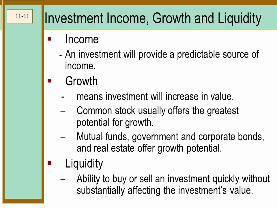 11-11 Investment Income, Growth and Liquidity  Income - An investment will provide a predictable source of income.