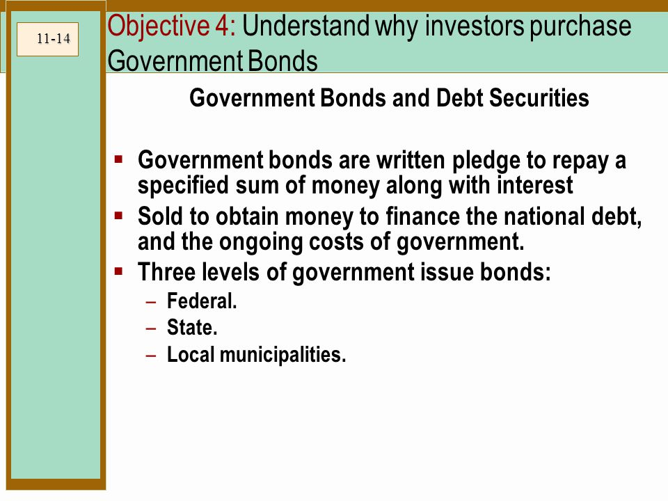 11-14 Objective 4: Understand why investors purchase Government Bonds Government Bonds and Debt Securities  Government bonds are written pledge to repay a specified sum of money along with interest  Sold to obtain money to finance the national debt, and the ongoing costs of government.