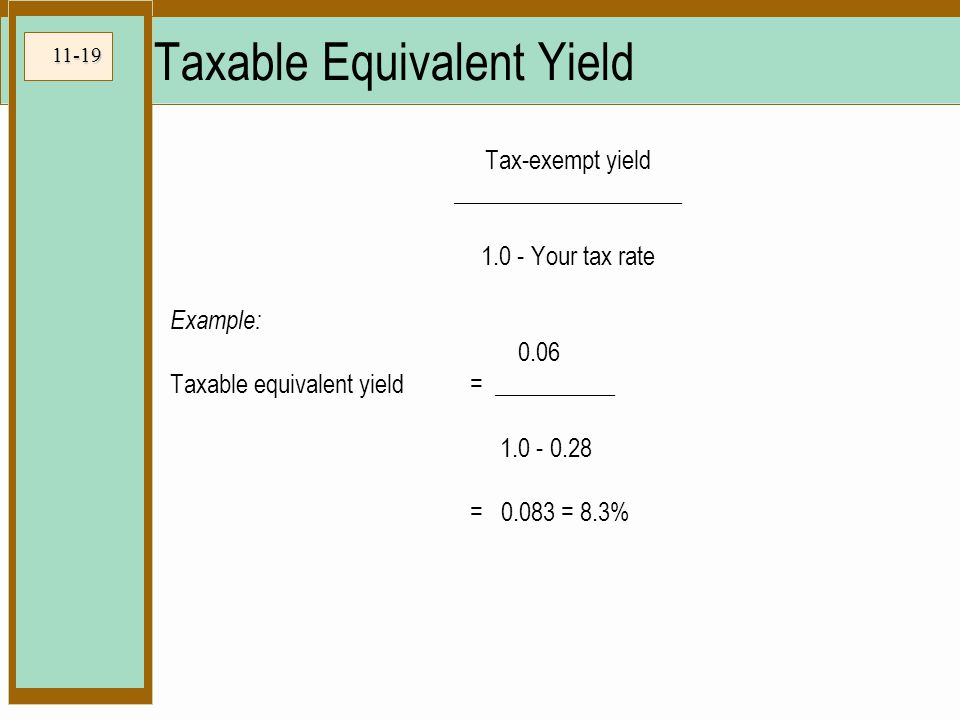 11-19 Taxable Equivalent Yield Tax-exempt yield ___________________ 1.0 - Your tax rate Example: 0.06 Taxable equivalent yield = __________ 1.0 - 0.28 = 0.083 = 8.3%