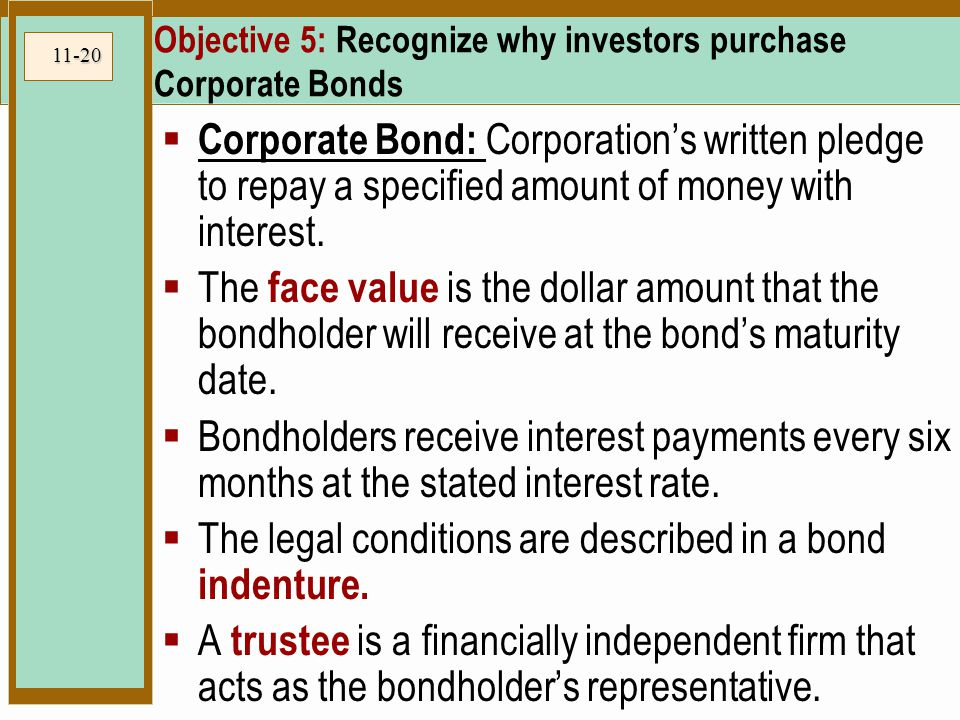 11-20 Objective 5: Recognize why investors purchase Corporate Bonds  Corporate Bond: Corporation's written pledge to repay a specified amount of money with interest.