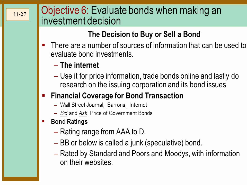 11-27 Objective 6: Evaluate bonds when making an investment decision The Decision to Buy or Sell a Bond  There are a number of sources of information that can be used to evaluate bond investments.