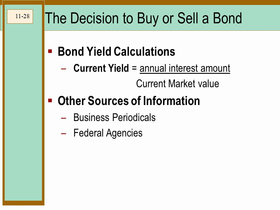 11-28 The Decision to Buy or Sell a Bond  Bond Yield Calculations – Current Yield = annual interest amount Current Market value  Other Sources of Information –Business Periodicals –Federal Agencies