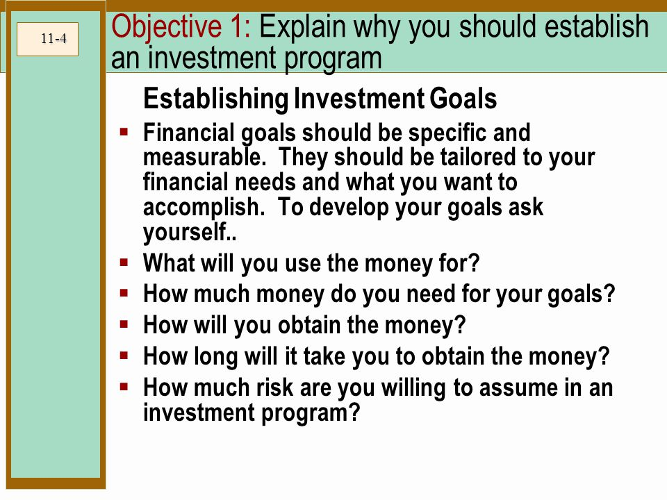11-4 Objective 1: Explain why you should establish an investment program Establishing Investment Goals  Financial goals should be specific and measurable.
