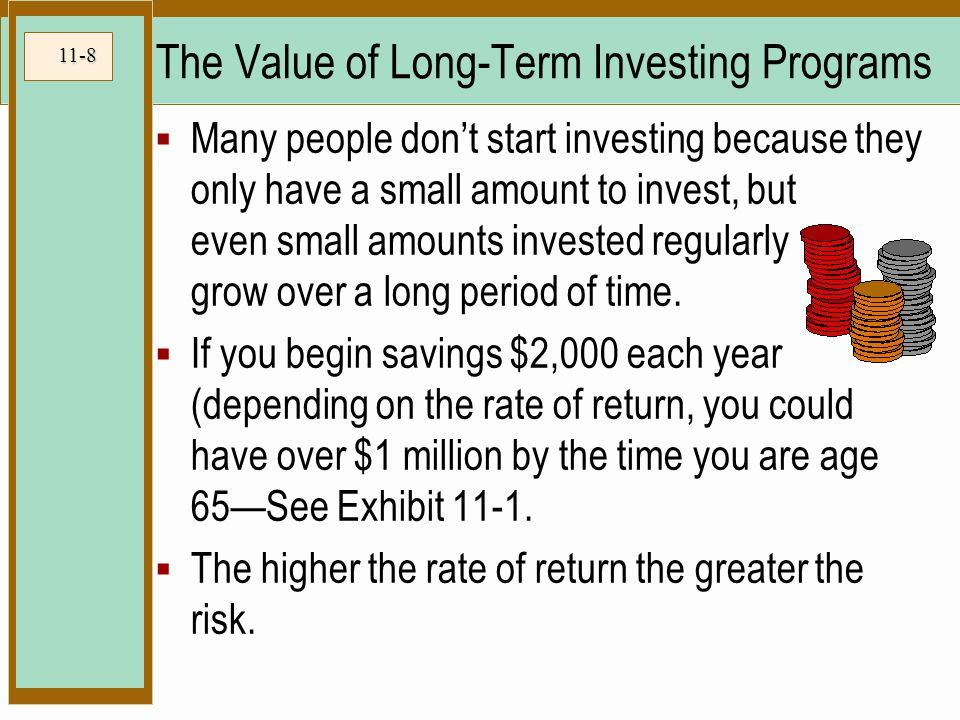11-8 The Value of Long-Term Investing Programs  Many people don't start investing because they only have a small amount to invest, but even small amounts invested regularly grow over a long period of time.