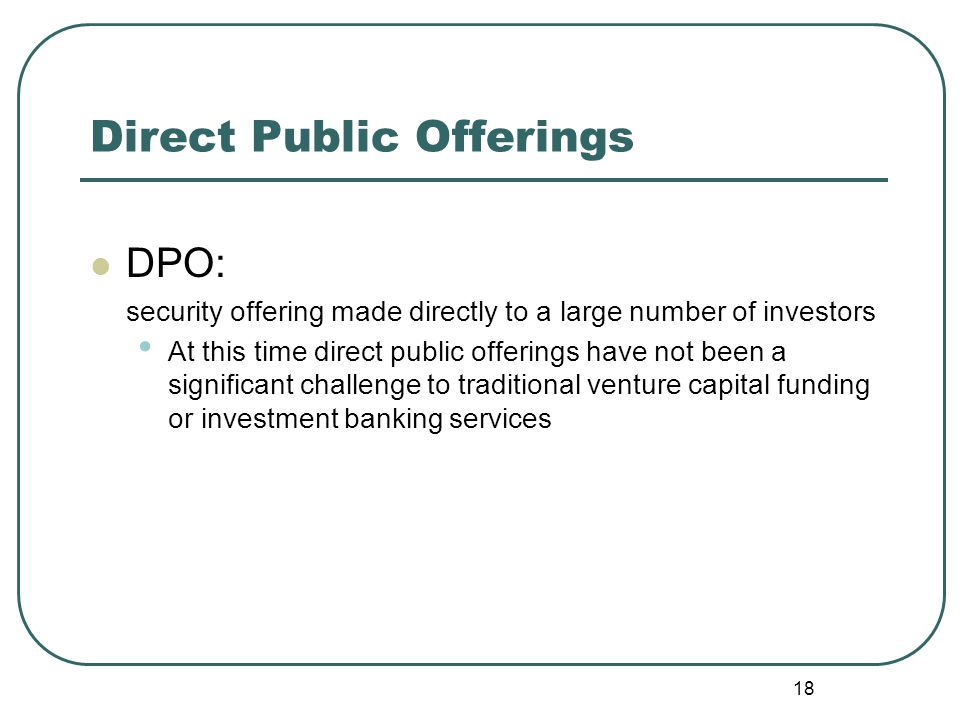 18 Direct Public Offerings DPO: security offering made directly to a large number of investors At this time direct public offerings have not been a significant challenge to traditional venture capital funding or investment banking services