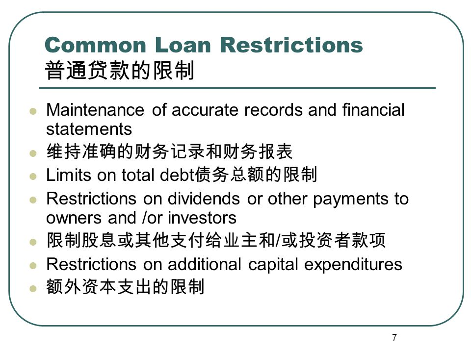 8 Common Loan Restrictions 普通贷款的限制 Restrictions on sale of fixed assets 限制出售固定资产 Performance standards on financial ratios 评价业绩的财务比率标准 Current tax and insurance payments 支付税费和保险费情况