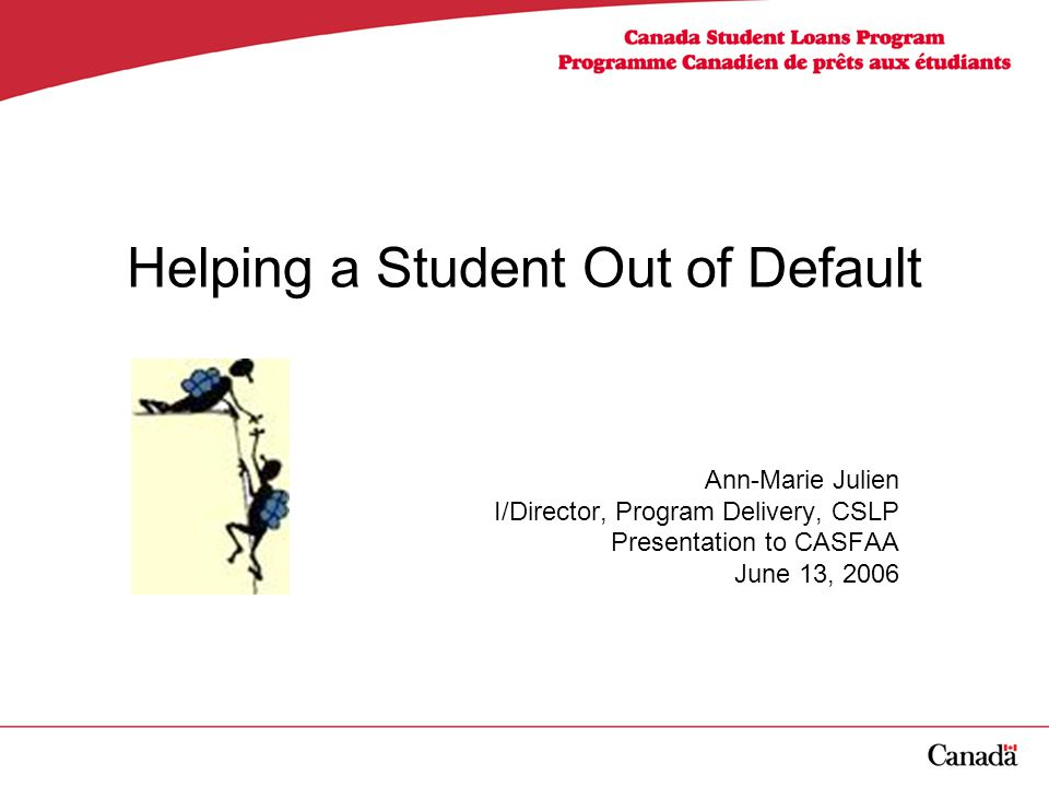 Helping a Student Out of Default Ann-Marie Julien I/Director, Program Delivery, CSLP Presentation to CASFAA June 13, 2006