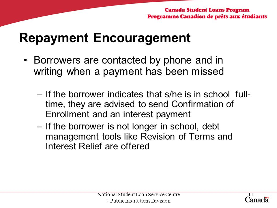 National Student Loan Service Centre - Public Institutions Division 11 Repayment Encouragement Borrowers are contacted by phone and in writing when a payment has been missed –If the borrower indicates that s/he is in school full- time, they are advised to send Confirmation of Enrollment and an interest payment –If the borrower is not longer in school, debt management tools like Revision of Terms and Interest Relief are offered