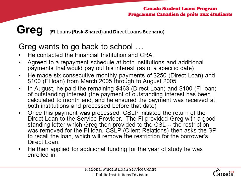 National Student Loan Service Centre - Public Institutions Division 26 Greg (FI Loans (Risk-Shared) and Direct Loans Scenario) Greg wants to go back to school … He contacted the Financial Institution and CRA.