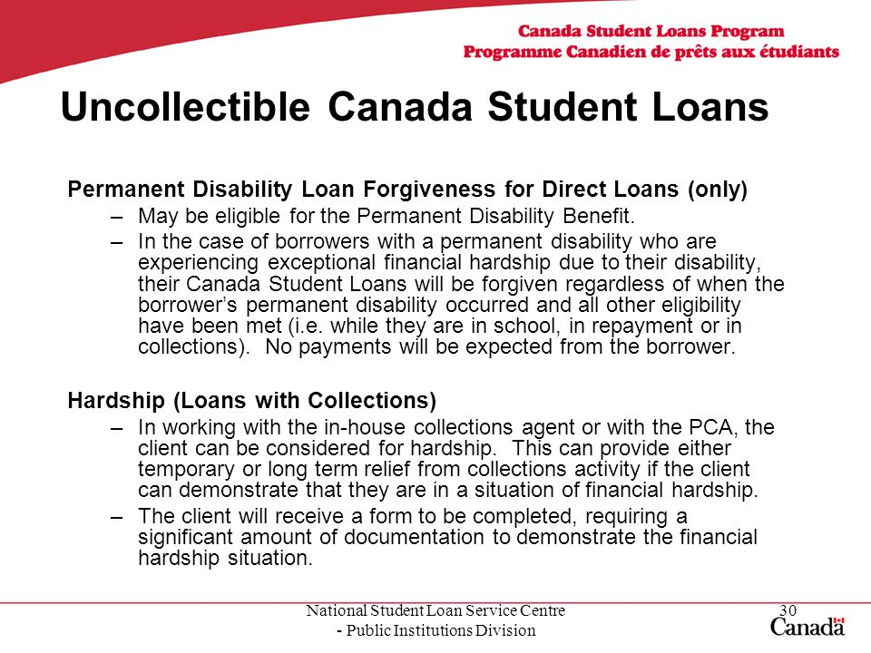 National Student Loan Service Centre - Public Institutions Division 30 Uncollectible Canada Student Loans Permanent Disability Loan Forgiveness for Direct Loans (only) –May be eligible for the Permanent Disability Benefit.