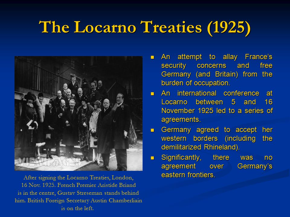 The Locarno Treaties (1925) An attempt to allay France's security concerns and free Germany (and Britain) from the burden of occupation.