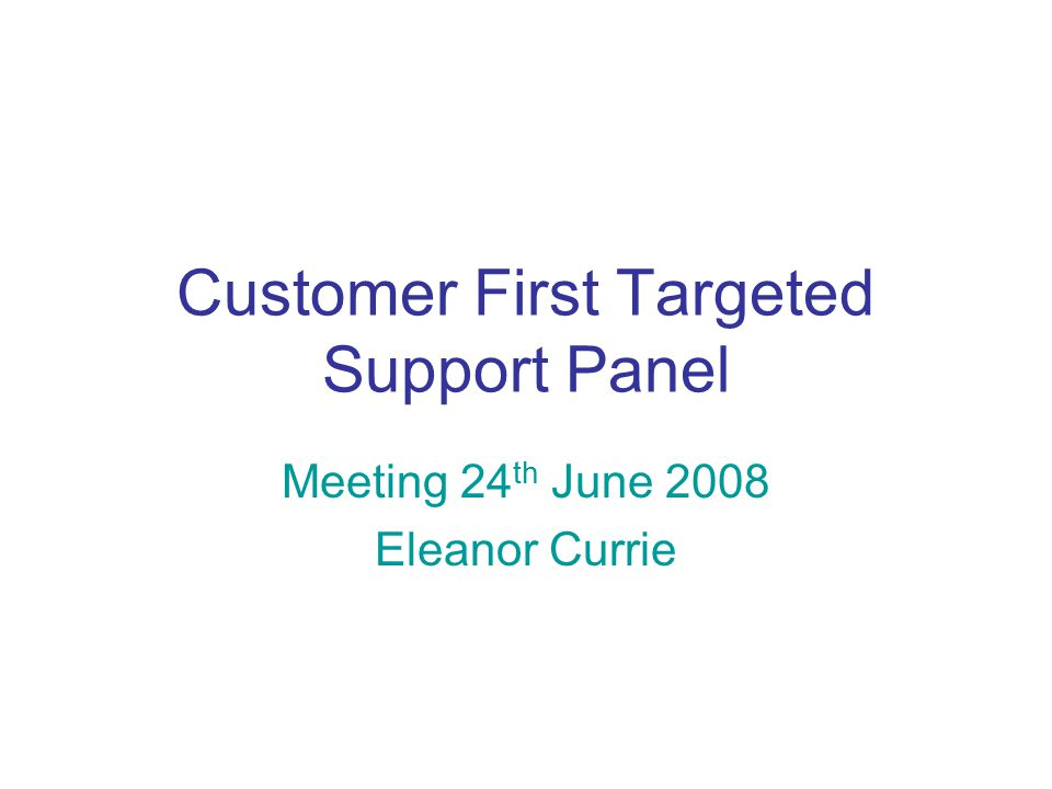 Customer First Targeted Support Panel Meeting 24 th June 2008 Eleanor Currie
