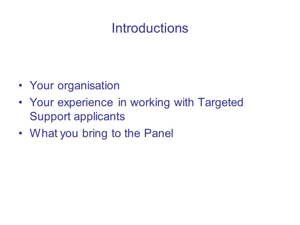 Introductions Your organisation Your experience in working with Targeted Support applicants What you bring to the Panel